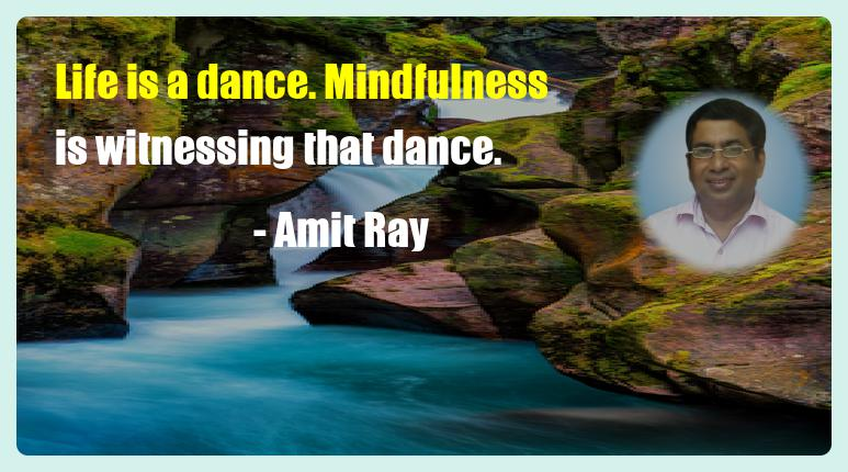 Life is a dance. Mindfulness is witnessing that dance. - Amit Ray Mindfulness Quote